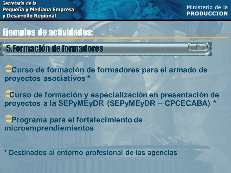 Ejemplos de actividades: 5.Formación de formadores Curso de formación de formadores para el armado de proyectos asociativos * Curso de formación y especialización en presentación de proyectos a la SEPyMEyDR (SEPyMEyDR – CPCECABA) * Programa para el fortalecimiento de microemprendiemientos * Destinados al entorno profesional de las agencias