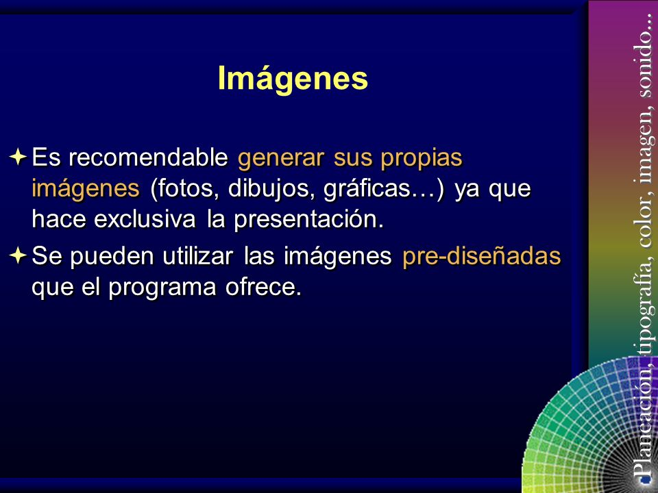 Planeación, tipografía, color, imagen, sonido… Imágenes No abusar en aquellas imágenes que tienen movimiento, sobretodo si no está relacionada con el