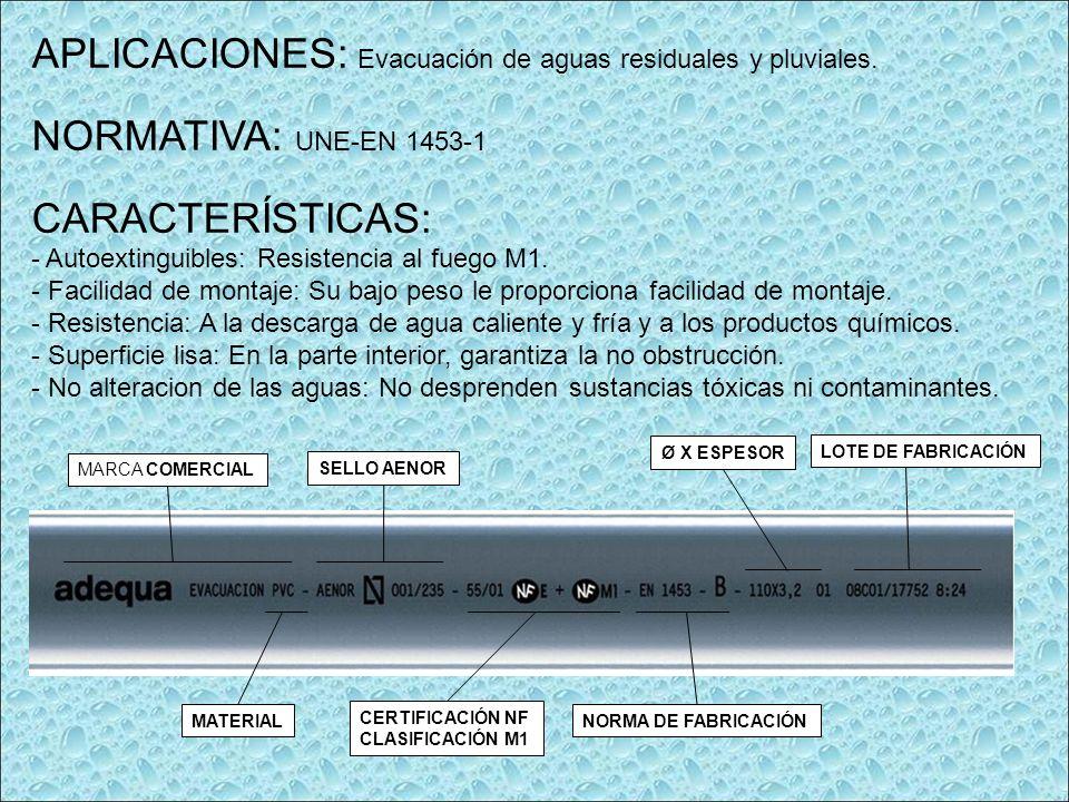 APLICACIONES: Evacuación de aguas residuales y pluviales. NORMATIVA: UNE-EN 1453-1 CARACTERÍSTICAS: - Autoextinguibles: Resistencia al fuego M1. - Fac