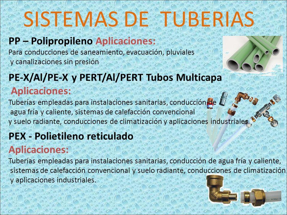 PP – Polipropileno Aplicaciones: Para conducciones de saneamiento, evacuación, pluviales y canalizaciones sin presión PE-X/Al/PE-X y PERT/Al/PERT Tubos Multicapa Aplicaciones: Tuberías empleadas para instalaciones sanitarias, conducción de agua fría y caliente, sistemas de calefacción convencional y suelo radiante, conducciones de climatización y aplicaciones industriales PEX - Polietileno reticulado Aplicaciones: Tuberías empleadas para instalaciones sanitarias, conducción de agua fría y caliente, sistemas de calefacción convencional y suelo radiante, conducciones de climatización y aplicaciones industriales.