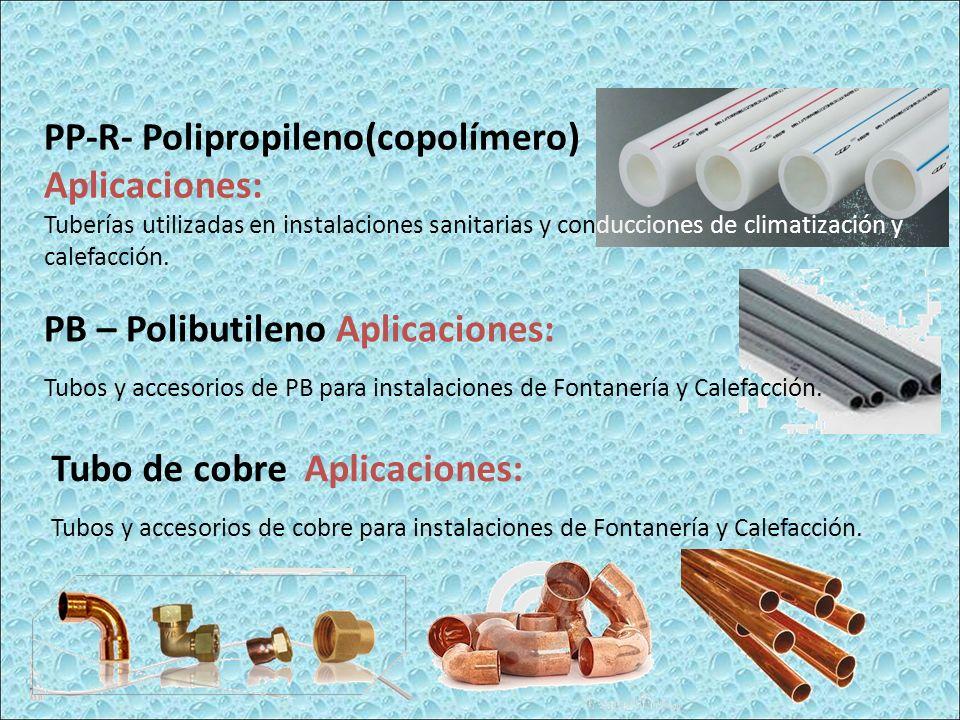PP-R- Polipropileno(copolímero) Aplicaciones: Tuberías utilizadas en instalaciones sanitarias y conducciones de climatización y calefacción. PB – Poli