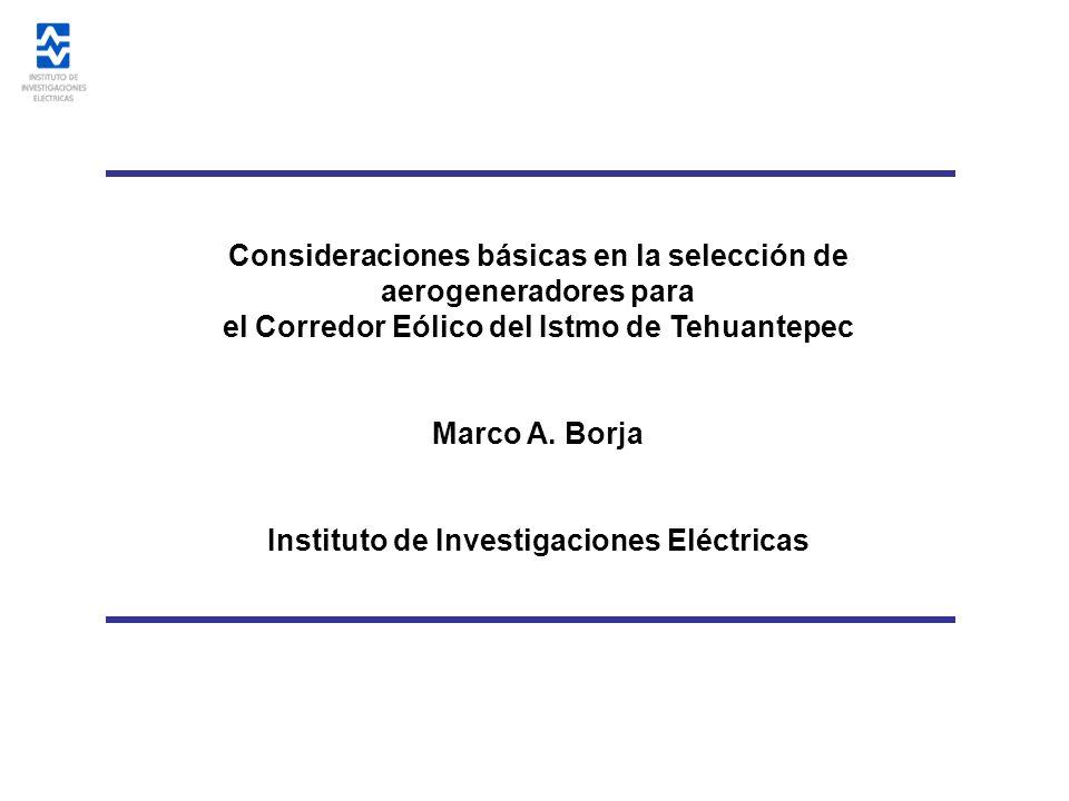 Consideraciones básicas en la selección de aerogeneradores para el Corredor Eólico del Istmo de Tehuantepec Marco A. Borja Instituto de Investigacione