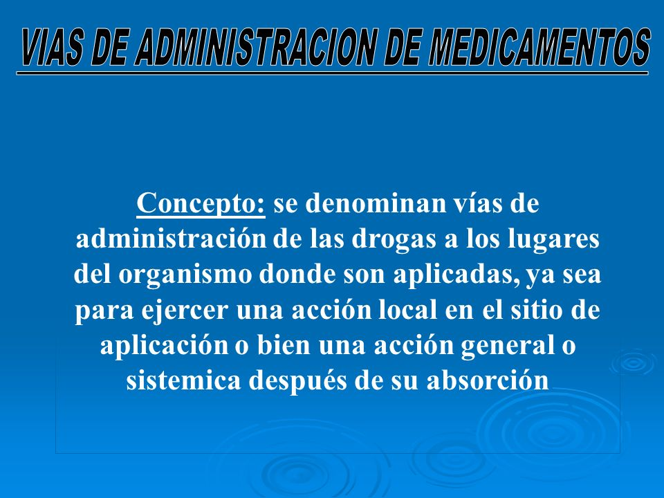 Concepto: se denominan vías de administración de las drogas a los lugares del organismo donde son aplicadas, ya sea para ejercer una acción local en el sitio de aplicación o bien una acción general o sistemica después de su absorción