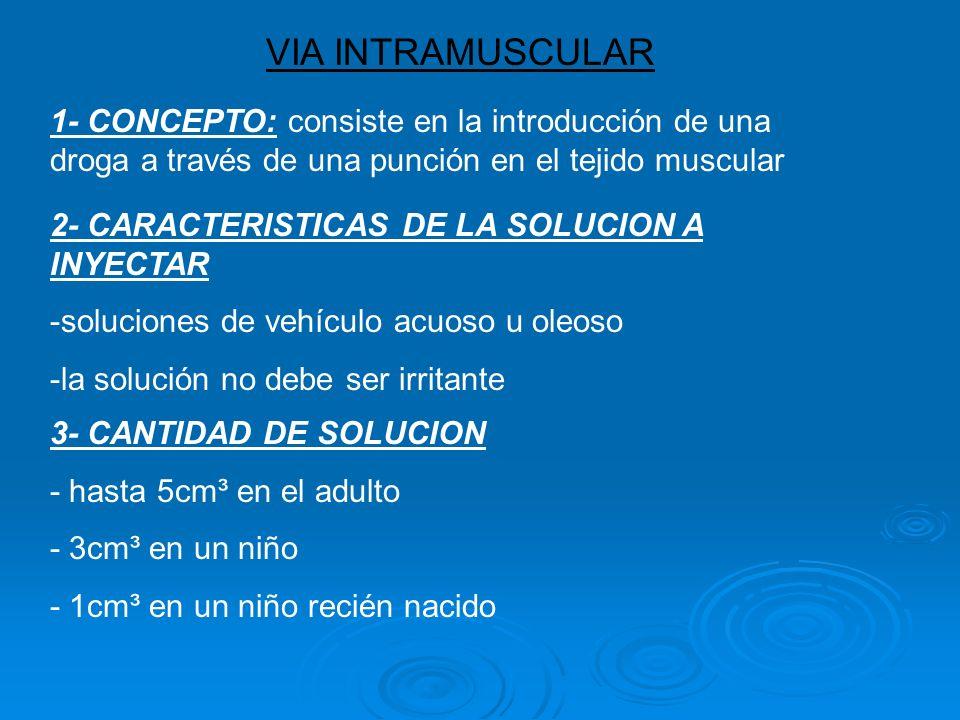 VIA INTRAMUSCULAR 1- CONCEPTO: consiste en la introducción de una droga a través de una punción en el tejido muscular 2- CARACTERISTICAS DE LA SOLUCION A INYECTAR -soluciones de vehículo acuoso u oleoso -la solución no debe ser irritante 3- CANTIDAD DE SOLUCION - hasta 5cm³ en el adulto - 3cm³ en un niño - 1cm³ en un niño recién nacido
