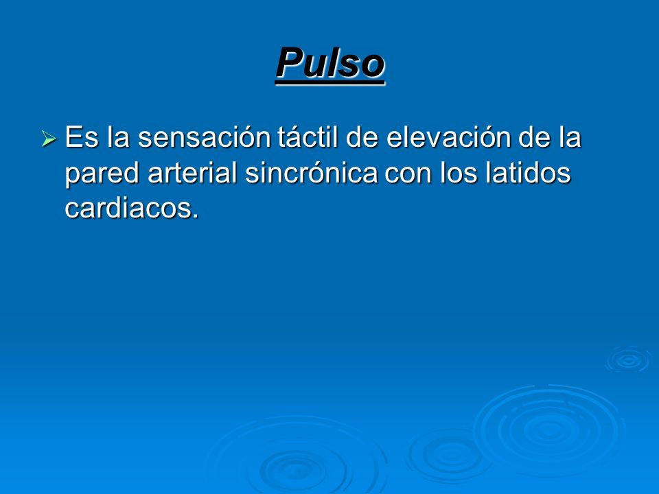 Pulso Es la sensación táctil de elevación de la pared arterial sincrónica con los latidos cardiacos. Es la sensación táctil de elevación de la pared a