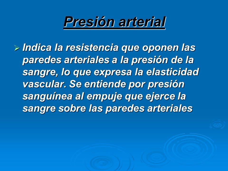 Presión arterial Indica la resistencia que oponen las paredes arteriales a la presión de la sangre, lo que expresa la elasticidad vascular. Se entiend