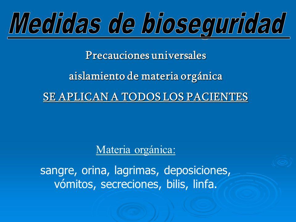 Precauciones universales aislamiento de materia orgánica SE APLICAN A TODOS LOS PACIENTES Materia orgánica: sangre, orina, lagrimas, deposiciones, vómitos, secreciones, bilis, linfa.