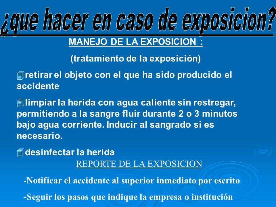 MANEJO DE LA EXPOSICION : (tratamiento de la exposición) 4 4retirar el objeto con el que ha sido producido el accidente 4 4limpiar la herida con agua
