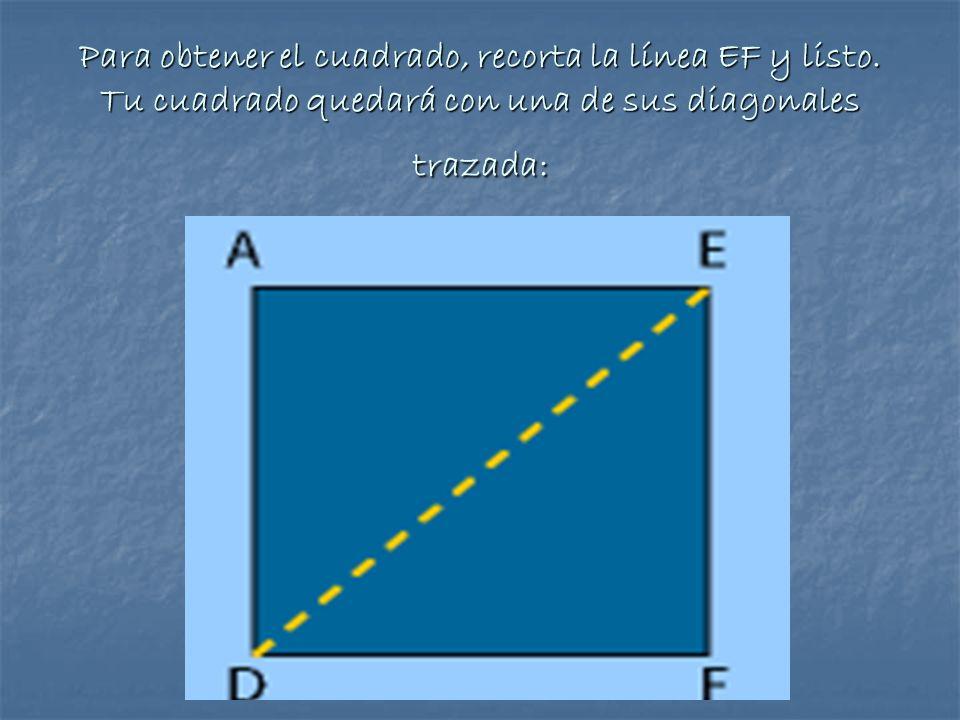 Para obtener el cuadrado, recorta la línea EF y listo. Tu cuadrado quedará con una de sus diagonales trazada: