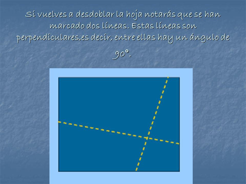 Si vuelves a desdoblar la hoja notarás que se han marcado dos líneas. Estas líneas son perpendiculares,es decir, entre ellas hay un ángulo de 90°.
