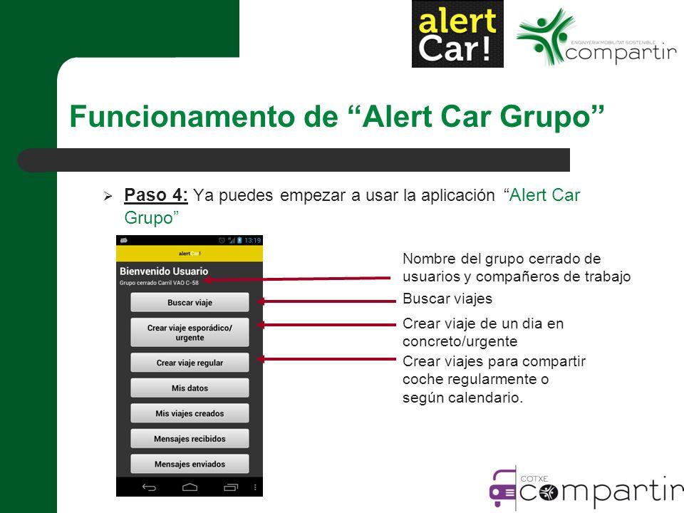 Paso 4: Ya puedes empezar a usar la aplicaciónAlert Car Grupo Nombre del grupo cerrado de usuarios y compañeros de trabajo Buscar viajes Crear viaje de un dia en concreto/urgente Crear viajes para compartir coche regularmente o según calendario.