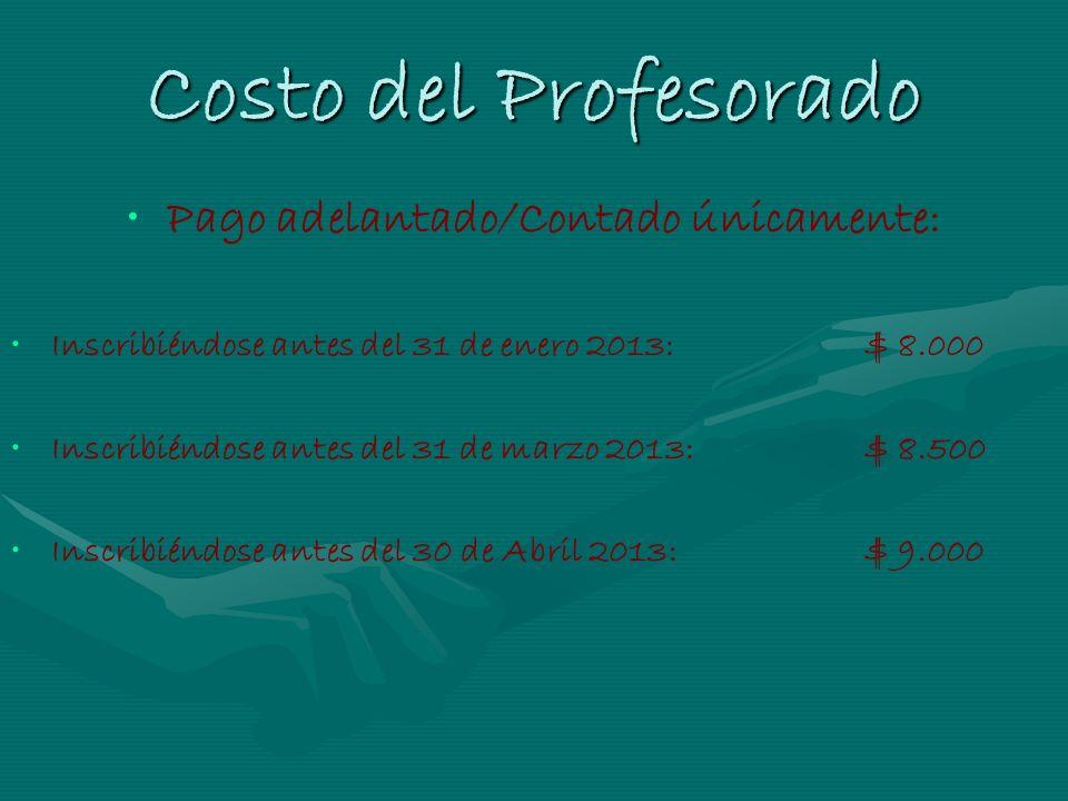 Costo del Profesorado Pago adelantado/Contado únicamente: Inscribiéndose antes del 31 de enero 2013: $ 8.000 Inscribiéndose antes del 31 de marzo 2013