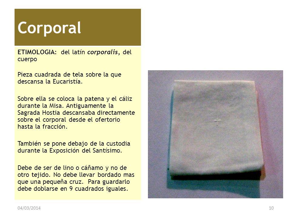 Corporal ETIMOLOGIA: del latín corporalis, del cuerpo Pieza cuadrada de tela sobre la que descansa la Eucaristía. Sobre ella se coloca la patena y el
