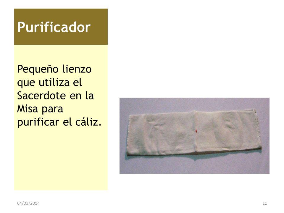 Purificador Pequeño lienzo que utiliza el Sacerdote en la Misa para purificar el cáliz. 04/03/201411