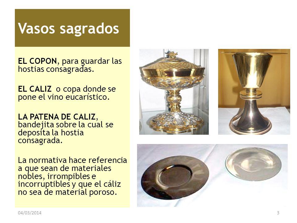Vasos sagrados EL COPON, para guardar las hostias consagradas. EL CALIZ o copa donde se pone el vino eucarístico. LA PATENA DE CALIZ, bandejita sobre