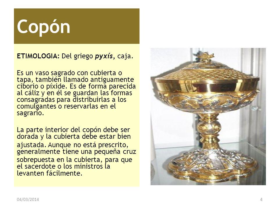 Copón ETIMOLOGIA: Del griego pyxís, caja. Es un vaso sagrado con cubierta o tapa, también llamado antiguamente ciborio o píxide. Es de forma parecida