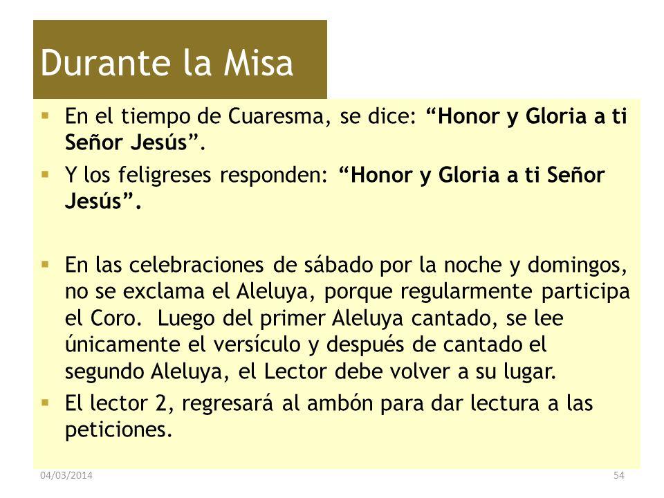 Durante la Misa En el tiempo de Cuaresma, se dice: Honor y Gloria a ti Señor Jesús. Y los feligreses responden: Honor y Gloria a ti Señor Jesús. En la