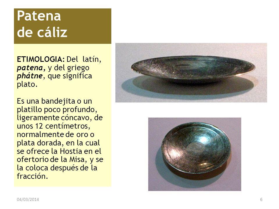 Patena de cáliz ETIMOLOGIA: Del latín, patena, y del griego phátne, que significa plato. Es una bandejita o un platillo poco profundo, ligeramente cón