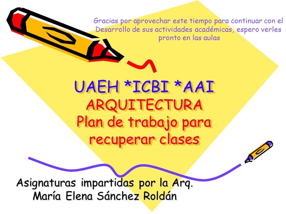UAEH *ICBI *AAI ARQUITECTURA Plan de trabajo para recuperar clases Asignaturas impartidas por la Arq. María Elena Sánchez Roldán Gracias por aprovecha