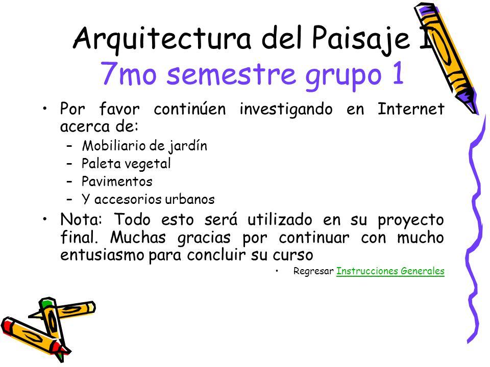 Arquitectura del Paisaje I 7mo semestre grupo 1 Por favor continúen investigando en Internet acerca de: –Mobiliario de jardín –Paleta vegetal –Pavimen