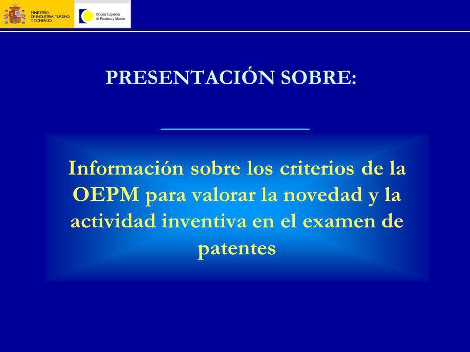 PRESENTACIÓN SOBRE: Información sobre los criterios de la OEPM para valorar la novedad y la actividad inventiva en el examen de patentes