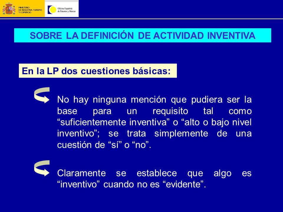 SOBRE LA DEFINICIÓN DE ACTIVIDAD INVENTIVA En la LP dos cuestiones básicas: No hay ninguna mención que pudiera ser la base para un requisito tal como