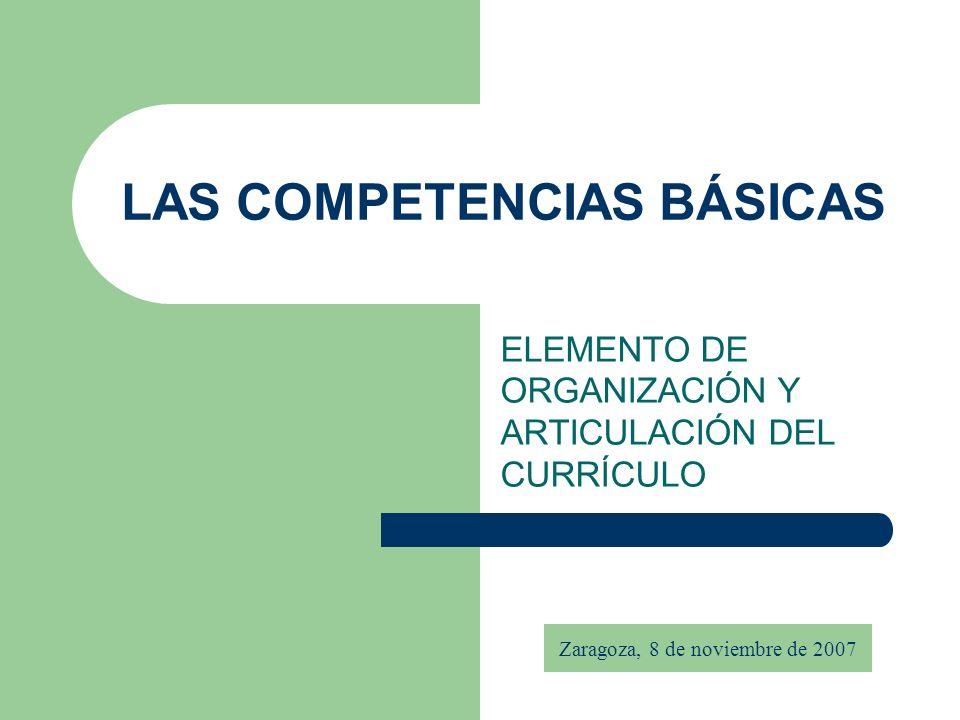 LAS COMPETENCIAS BÁSICAS ELEMENTO DE ORGANIZACIÓN Y ARTICULACIÓN DEL CURRÍCULO Zaragoza, 8 de noviembre de 2007