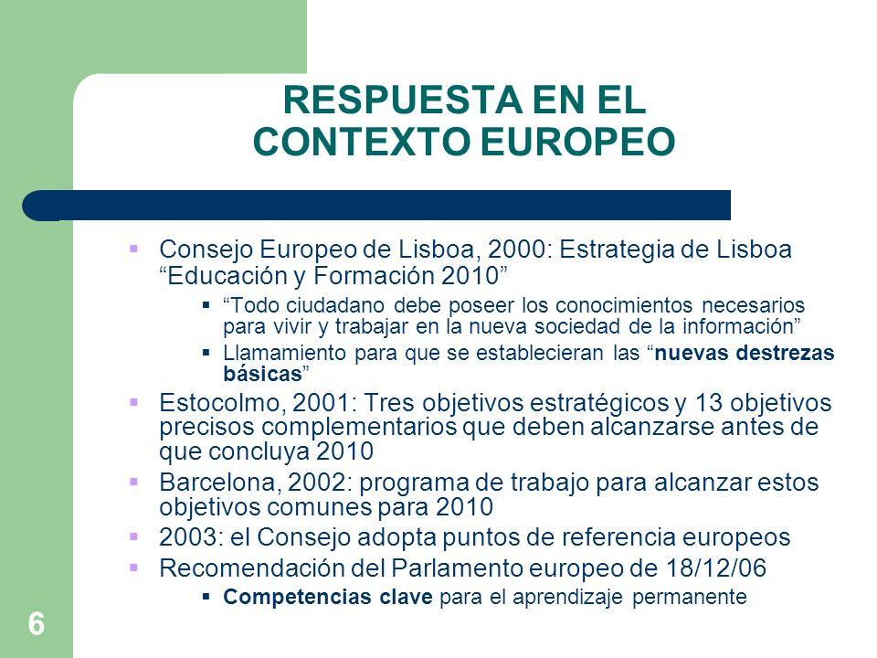 6 RESPUESTA EN EL CONTEXTO EUROPEO Consejo Europeo de Lisboa, 2000: Estrategia de Lisboa Educación y Formación 2010 Todo ciudadano debe poseer los conocimientos necesarios para vivir y trabajar en la nueva sociedad de la información Llamamiento para que se establecieran las nuevas destrezas básicas Estocolmo, 2001: Tres objetivos estratégicos y 13 objetivos precisos complementarios que deben alcanzarse antes de que concluya 2010 Barcelona, 2002: programa de trabajo para alcanzar estos objetivos comunes para 2010 2003: el Consejo adopta puntos de referencia europeos Recomendación del Parlamento europeo de 18/12/06 Competencias clave para el aprendizaje permanente
