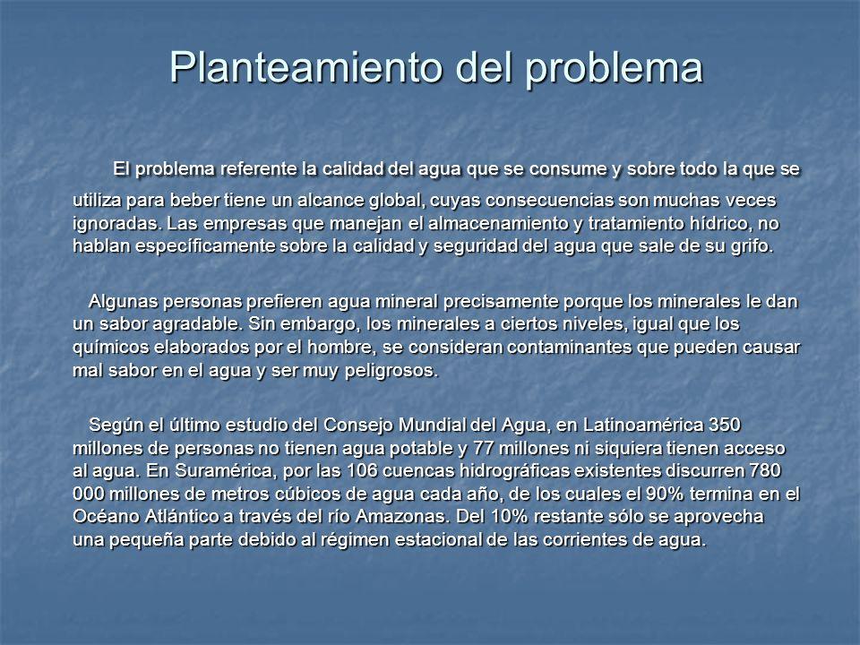 Planteamiento del problema El problema referente la calidad del agua que se consume y sobre todo la que se utiliza para beber tiene un alcance global,