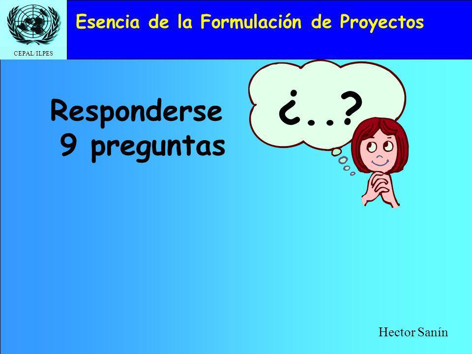 CEPAL/ILPES Esencia de la Formulación de Proyectos Responderse 9 preguntas ¿..? Hector Sanín