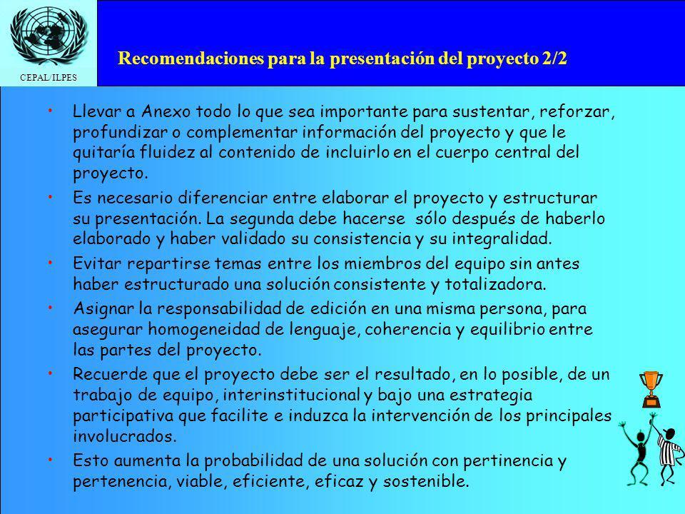 CEPAL/ILPES Recomendaciones para la presentación del proyecto 2/2 Llevar a Anexo todo lo que sea importante para sustentar, reforzar, profundizar o co