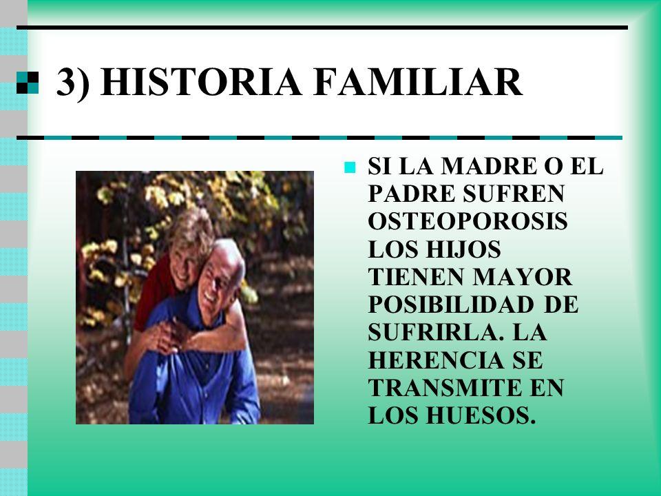 3) HISTORIA FAMILIAR SI LA MADRE O EL PADRE SUFREN OSTEOPOROSIS LOS HIJOS TIENEN MAYOR POSIBILIDAD DE SUFRIRLA. LA HERENCIA SE TRANSMITE EN LOS HUESOS