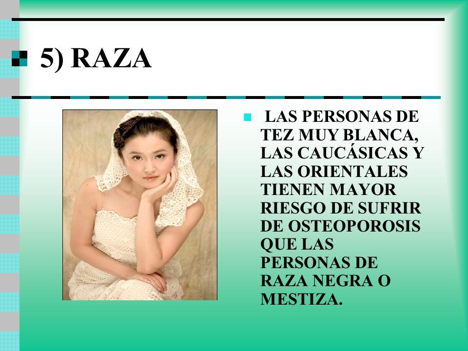 5) RAZA LAS PERSONAS DE TEZ MUY BLANCA, LAS CAUCÁSICAS Y LAS ORIENTALES TIENEN MAYOR RIESGO DE SUFRIR DE OSTEOPOROSIS QUE LAS PERSONAS DE RAZA NEGRA O
