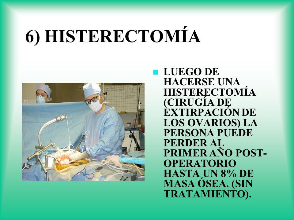 6) HISTERECTOMÍA LUEGO DE HACERSE UNA HISTERECTOMÍA (CIRUGÍA DE EXTIRPACIÓN DE LOS OVARIOS) LA PERSONA PUEDE PERDER AL PRIMER AÑO POST- OPERATORIO HAS