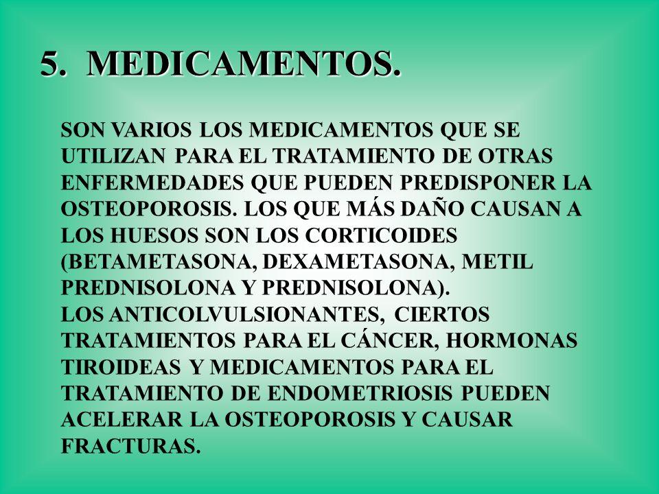 5. MEDICAMENTOS. SON VARIOS LOS MEDICAMENTOS QUE SE UTILIZAN PARA EL TRATAMIENTO DE OTRAS ENFERMEDADES QUE PUEDEN PREDISPONER LA OSTEOPOROSIS. LOS QUE