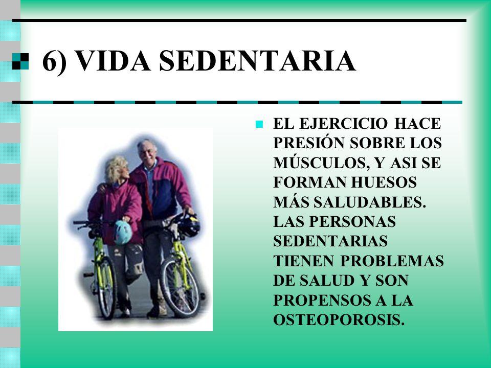6) VIDA SEDENTARIA EL EJERCICIO HACE PRESIÓN SOBRE LOS MÚSCULOS, Y ASI SE FORMAN HUESOS MÁS SALUDABLES. LAS PERSONAS SEDENTARIAS TIENEN PROBLEMAS DE S