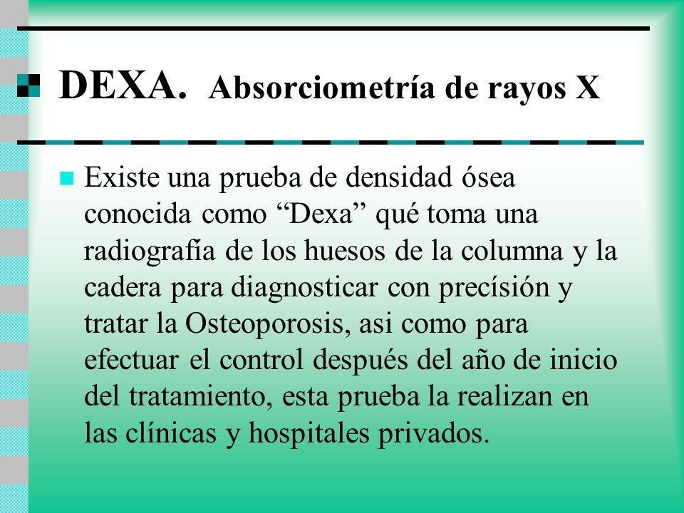 DEXA. Absorciometría de rayos X Existe una prueba de densidad ósea conocida como Dexa qué toma una radiografía de los huesos de la columna y la cadera