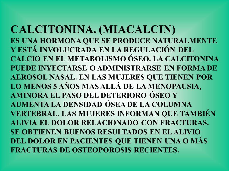 CALCITONINA. (MIACALCIN) ES UNA HORMONA QUE SE PRODUCE NATURALMENTE Y ESTÁ INVOLUCRADA EN LA REGULACIÓN DEL CALCIO EN EL METABOLISMO ÓSEO. LA CALCITON