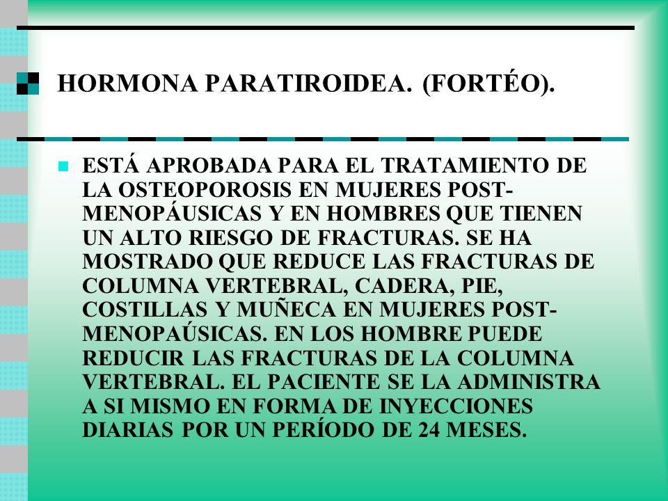 HORMONA PARATIROIDEA. (FORTÉO). ESTÁ APROBADA PARA EL TRATAMIENTO DE LA OSTEOPOROSIS EN MUJERES POST- MENOPÁUSICAS Y EN HOMBRES QUE TIENEN UN ALTO RIE