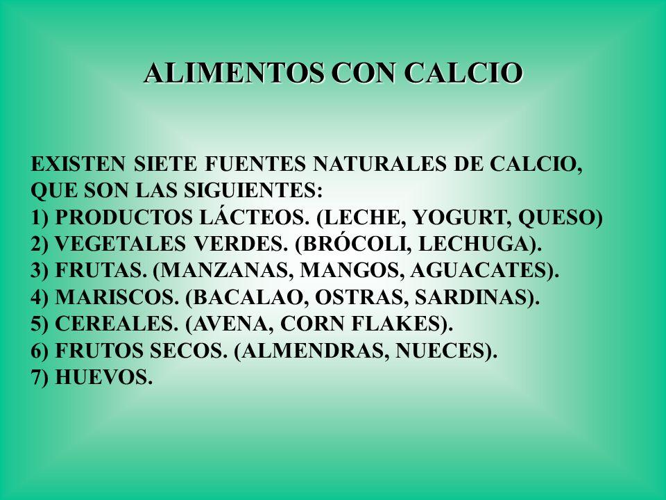 EXISTEN SIETE FUENTES NATURALES DE CALCIO, QUE SON LAS SIGUIENTES: 1) PRODUCTOS LÁCTEOS. (LECHE, YOGURT, QUESO) 2) VEGETALES VERDES. (BRÓCOLI, LECHUGA