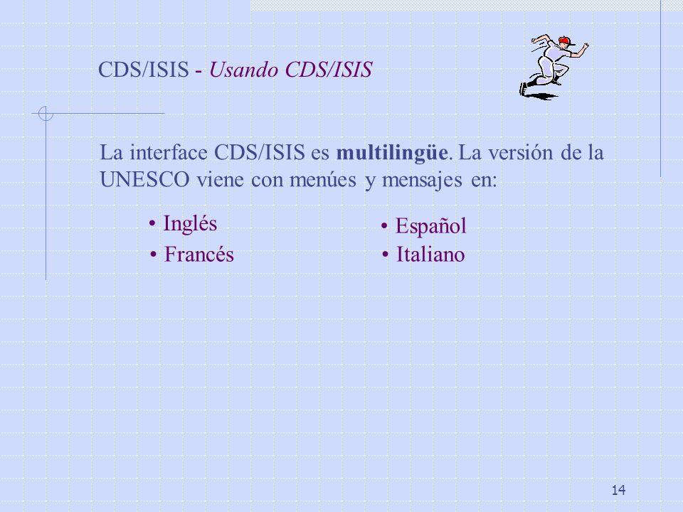 14 CDS/ISIS - Usando CDS/ISIS La interface CDS/ISIS es multilingüe. La versión de la UNESCO viene con menúes y mensajes en: Inglés Francés Español Ita