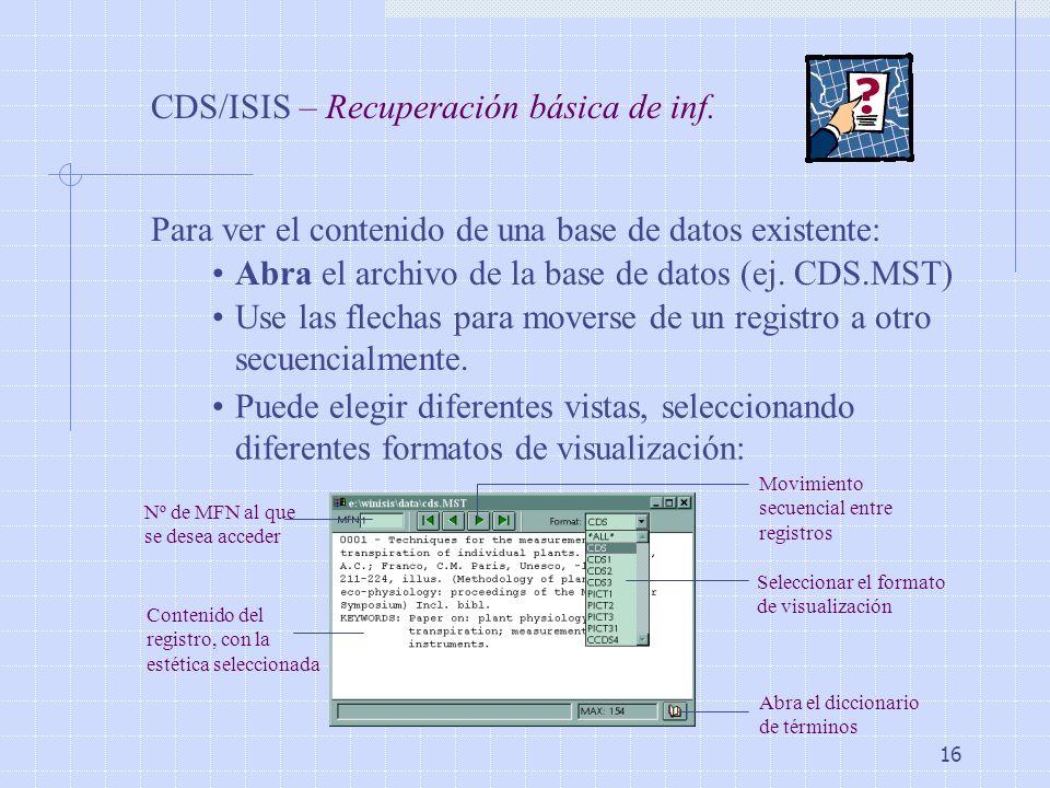 16 CDS/ISIS – Recuperación básica de inf. Para ver el contenido de una base de datos existente: Abra el archivo de la base de datos (ej. CDS.MST) Use