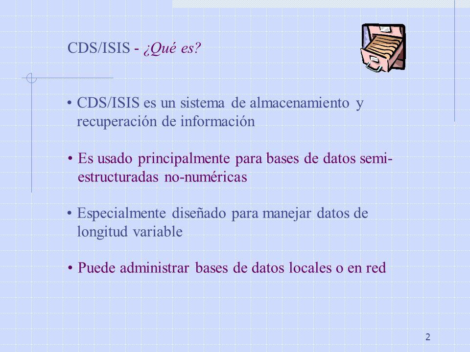 2 CDS/ISIS - ¿Qué es? CDS/ISIS es un sistema de almacenamiento y recuperación de información Es usado principalmente para bases de datos semi- estruct