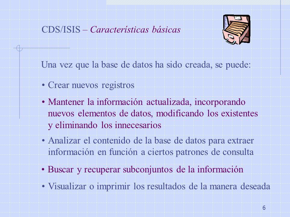 6 CDS/ISIS – Características básicas Una vez que la base de datos ha sido creada, se puede: Crear nuevos registros Mantener la información actualizada