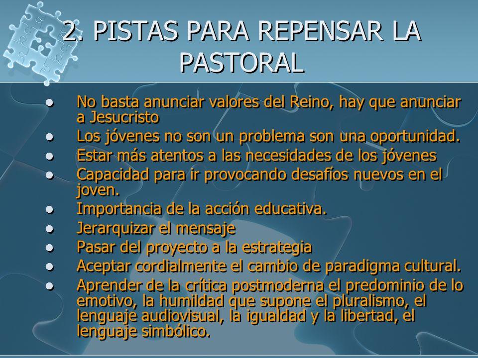 2. PISTAS PARA REPENSAR LA PASTORAL No basta anunciar valores del Reino, hay que anunciar a Jesucristo Los jóvenes no son un problema son una oportuni