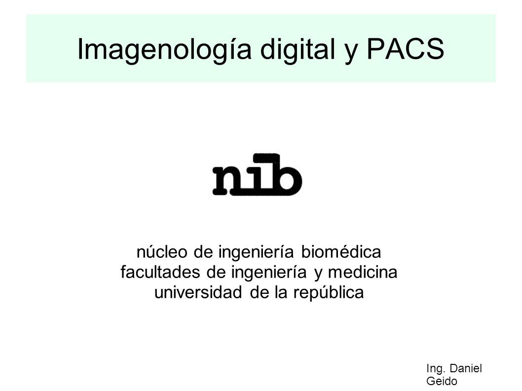 Imagenología digital y PACS núcleo de ingeniería biomédica facultades de ingeniería y medicina universidad de la república Ing. Daniel Geido