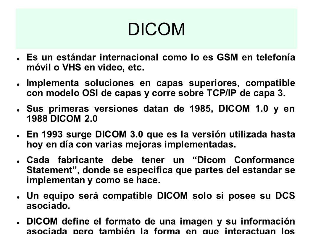 DICOM Es un estándar internacional como lo es GSM en telefonía móvil o VHS en video, etc. Implementa soluciones en capas superiores, compatible con mo