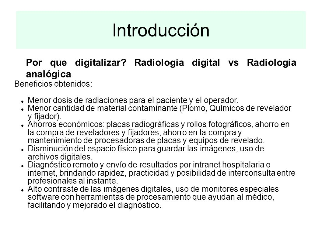 Introducción Por que digitalizar? Radiología digital vs Radiología analógica Beneficios obtenidos: Menor dosis de radiaciones para el paciente y el op