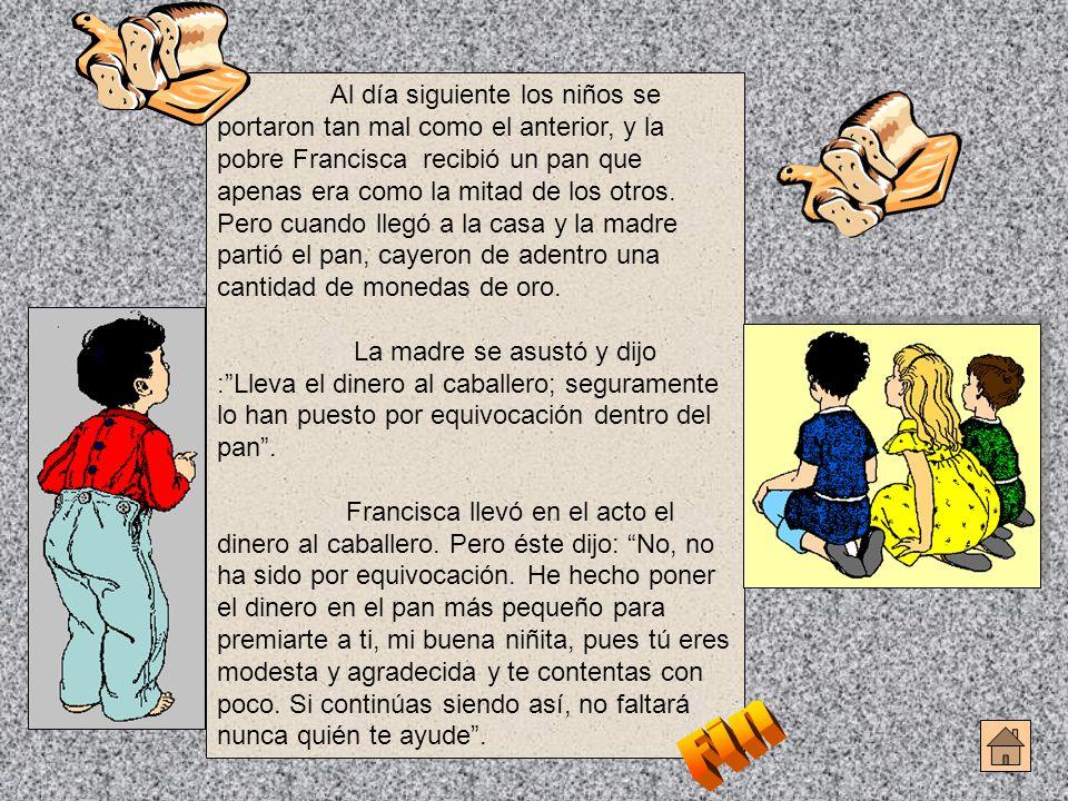 Al día siguiente los niños se portaron tan mal como el anterior, y la pobre Francisca recibió un pan que apenas era como la mitad de los otros. Pero c