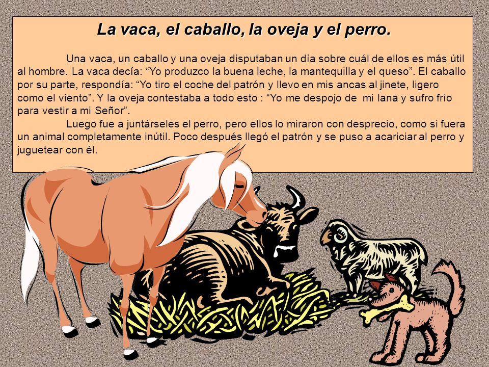 La vaca, el caballo, la oveja y el perro. Una vaca, un caballo y una oveja disputaban un día sobre cuál de ellos es más útil al hombre. La vaca decía: